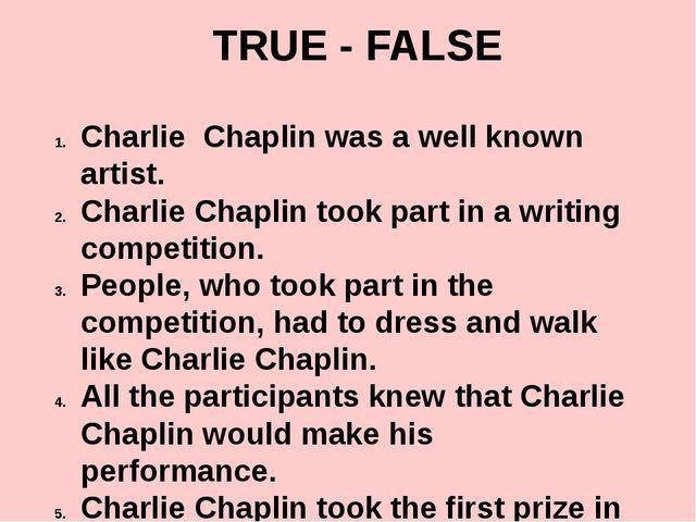TRUE - FALSE Charlie Chaplin was a well known artist. Charlie Chaplin took pa...