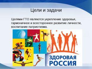 Цели и задачи Целями ГТО являются укрепление здоровья, гармоничное и всесторо