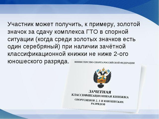 Участник может получить, к примеру, золотой значок за сдачу комплекса ГТО в...