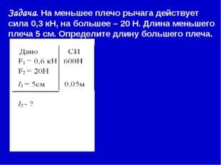 Задача. На меньшее плечо рычага действует сила 0,3 кН, на большее – 20 Н. Дл