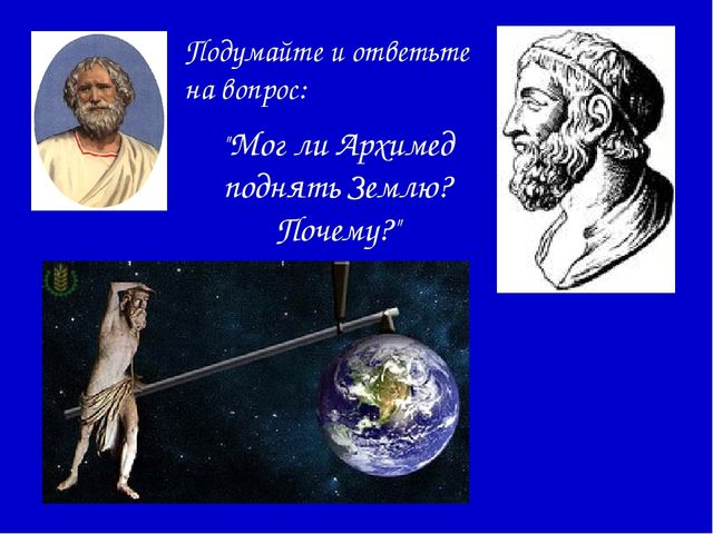 """Подумайте и ответьте на вопрос: """"Мог ли Архимед поднять Землю? Почему?"""""""