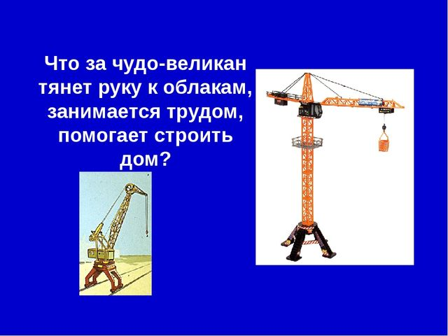 Что за чудо-великан тянет руку к облакам, занимается трудом, помогает строить...