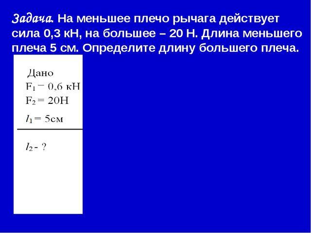 Задача. На меньшее плечо рычага действует сила 0,3 кН, на большее – 20 Н. Дл...