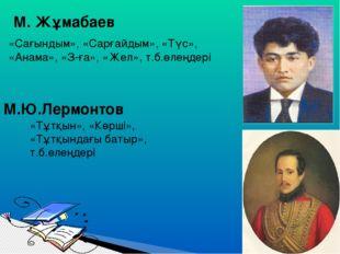 М. Жұмабаев «Сағындым», «Сарғайдым», «Түс», «Анама», «З-ға», «Жел», т.б.өлең