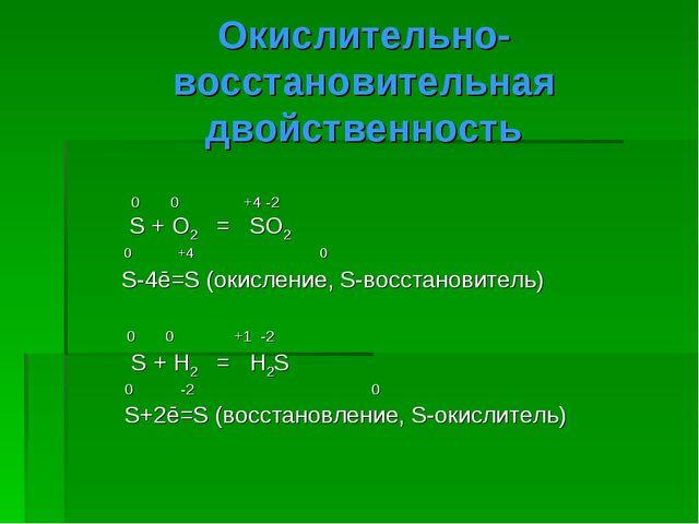 Окислительно- восстановительная двойственность 0 0 +4 -2 S + O2 = SO2 0 +4 0...