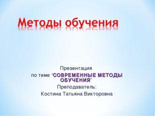 """Презентация по теме """"СОВРЕМЕННЫЕ МЕТОДЫ ОБУЧЕНИЯ"""" Преподаватель: Костина Тать"""