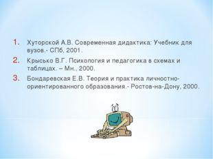 Хуторской А.В. Современная дидактика: Учебник для вузов.- СПб, 2001. Крысько