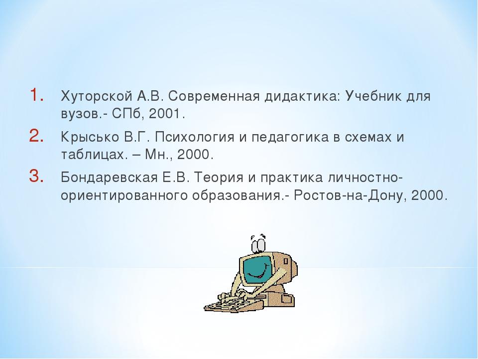 Хуторской А.В. Современная дидактика: Учебник для вузов.- СПб, 2001. Крысько...