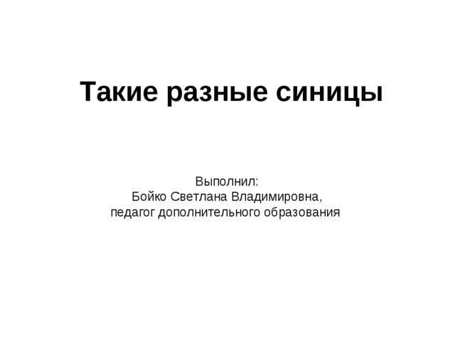 Такие разные синицы Выполнил: Бойко Светлана Владимировна, педагог дополните...