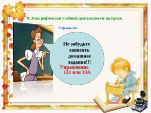9.Этап рефлексии учебной деятельности на уроке. Не забудьте записать домашнее