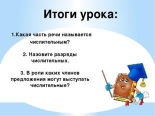Итоги урока: 1.Какая часть речи называется числительным? 2. Назовите разряды