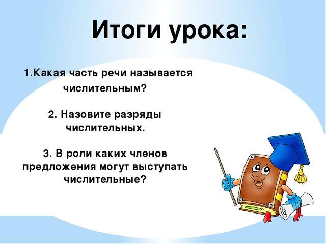 Итоги урока: 1.Какая часть речи называется числительным? 2. Назовите разряды...
