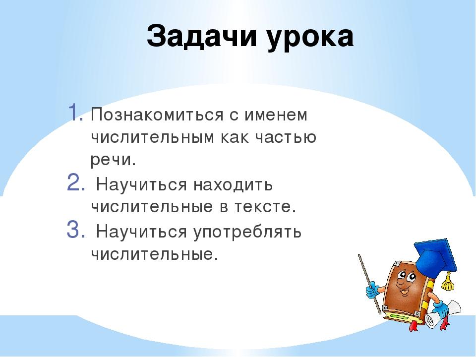 Задачи урока Познакомиться с именем числительным как частью речи. Научиться н...