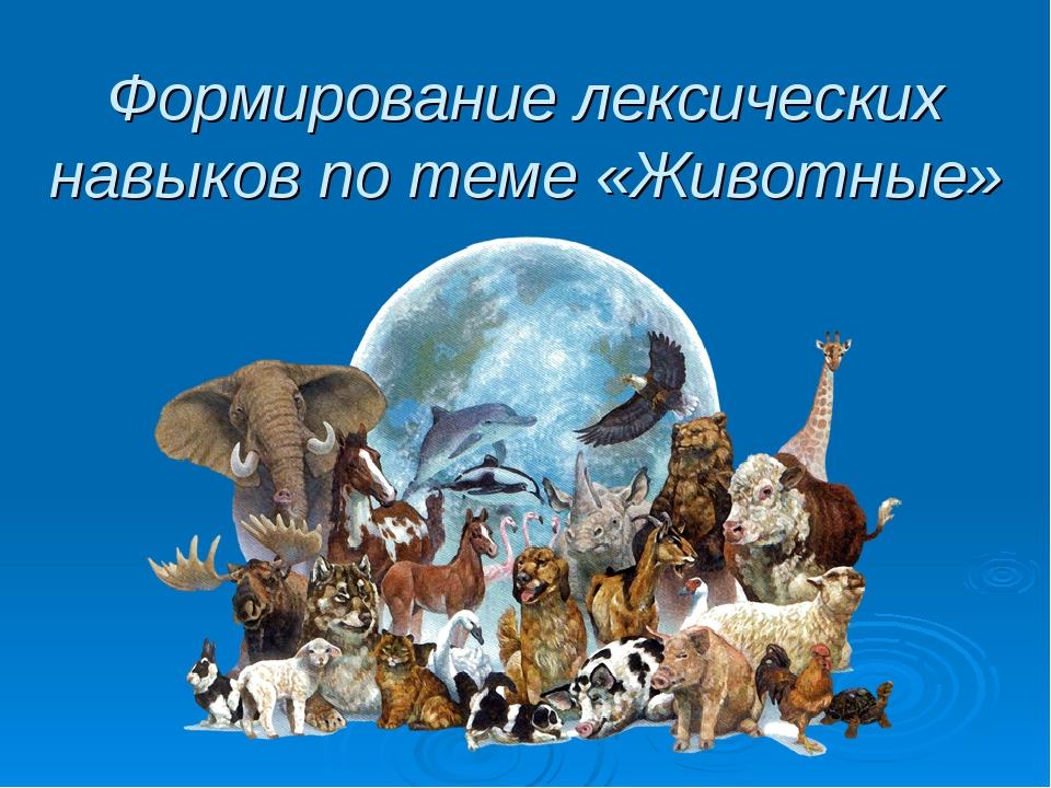 Формирование лексических навыков по теме «Животные»