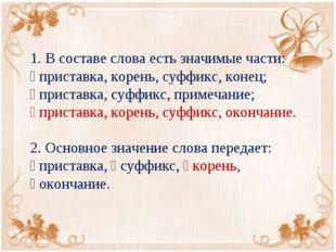 1. В составе слова есть значимые части:  приставка, корень, суффикс, конец;