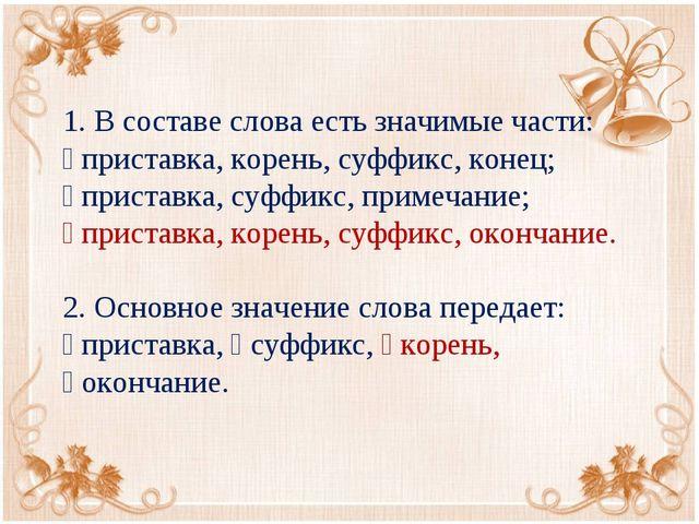 1. В составе слова есть значимые части:  приставка, корень, суффикс, конец;...