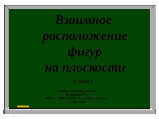 Взаимное расположение фигур на плоскости 2 класс Учитель начальных классов Ре...