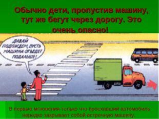 Обычно дети, пропустив машину, тут же бегут через дорогу. Это очень опасно! В