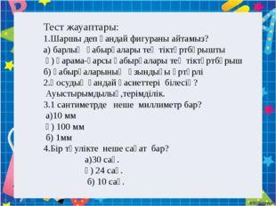 Тест жауаптары: 1.Шаршы деп қандай фигураны айтамыз? а) барлық қабырғалары т