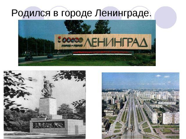 Родился в городе Ленинграде.