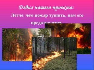 Девиз нашего проекта: Легче, чем пожар тушить, нам его предотвратить.