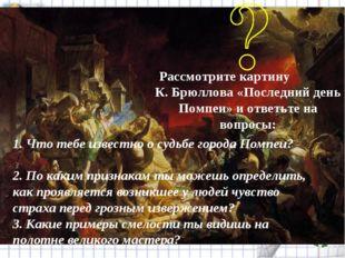 Рассмотрите картину К. Брюллова «Последний день Помпеи» и ответьте на вопросы