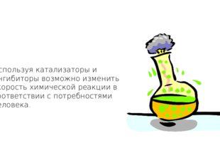Используя катализаторы и ингибиторы возможно изменить скорость химической реа