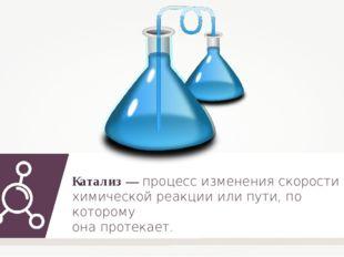 Катализ — процесс изменения скорости химической реакции или пути, по которому