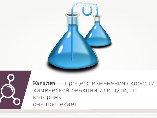 Катализ — процесс изменения скорости химической реакции или пути, по которому...