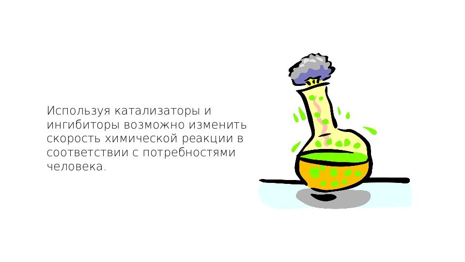 Используя катализаторы и ингибиторы возможно изменить скорость химической реа...