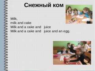 Снежный ком Milk, milk and cake Milk and a cake and juice Milk and a cake and