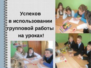 Успехов в использовании групповой работы на уроках!