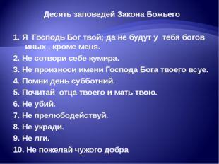 Десять заповедей Закона Божьего 1. Я Господь Бог твой; да не будут у тебя бог