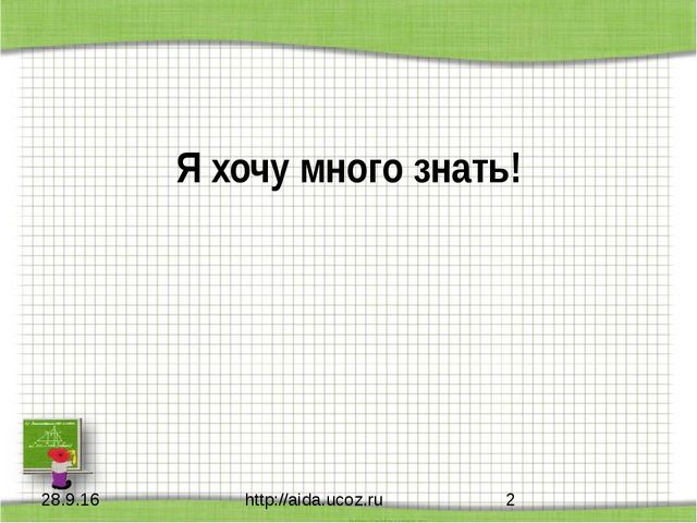 Я хочу много знать! http://aida.ucoz.ru