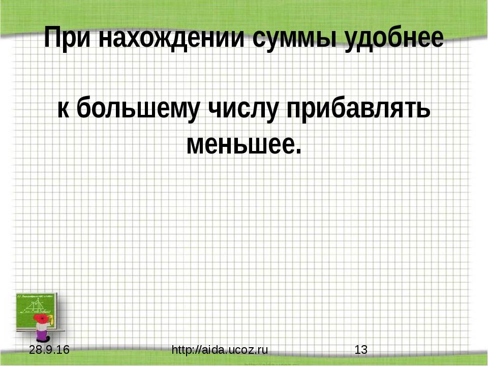 При нахождении суммы удобнее к большему числу прибавлять меньшее. http://aida...