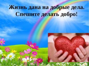 Жизнь дана на добрые дела. Спешите делать добро! http://ku4mina.ucoz.ru/ http