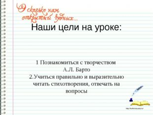 Наши цели на уроке: 1 Познакомиться с творчеством А.Л. Барто 2.Учиться правил