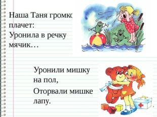 Наша Таня громко плачет: Уронила в речку мячик… Уронили мишку на пол, Оторвал