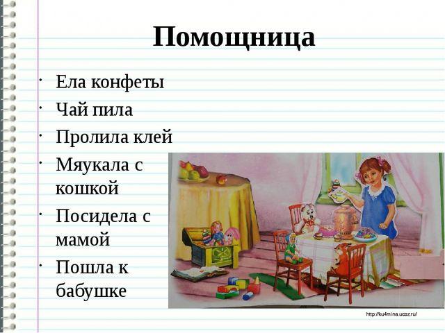 Помощница Ела конфеты Чай пила Пролила клей Мяукала с кошкой Посидела с мамой...