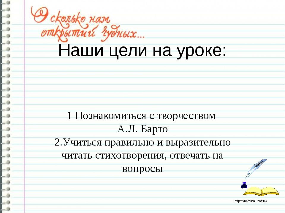 Наши цели на уроке: 1 Познакомиться с творчеством А.Л. Барто 2.Учиться правил...