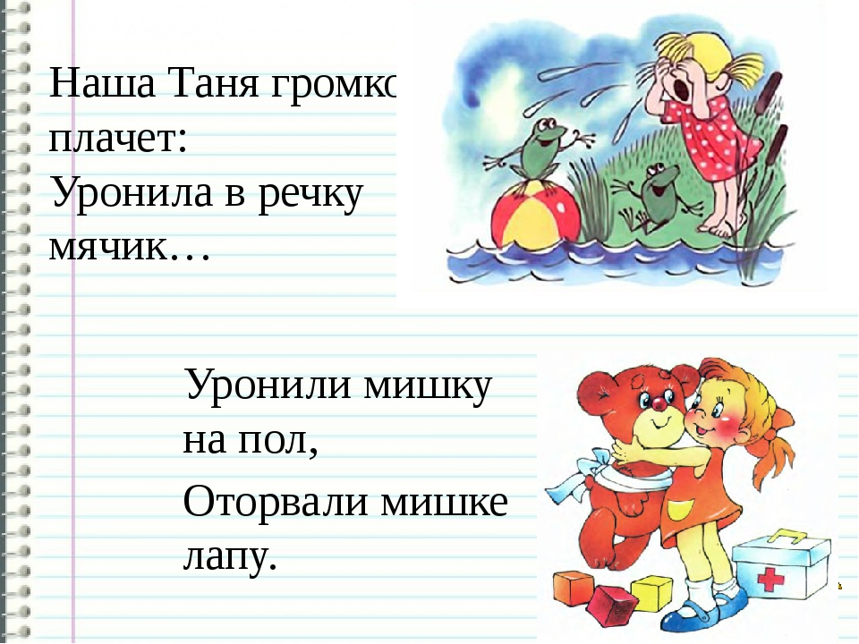 Наша Таня громко плачет: Уронила в речку мячик… Уронили мишку на пол, Оторвал...