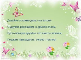 Давайте отложим дела «на потом», О дружбе расскажем, о дружбе споем. Пусть ис