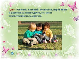 Друг – человек, который волнуется, переживает и радуется за своего друга, т.е
