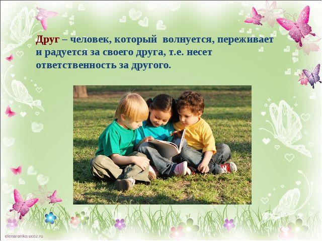 Друг – человек, который волнуется, переживает и радуется за своего друга, т.е...