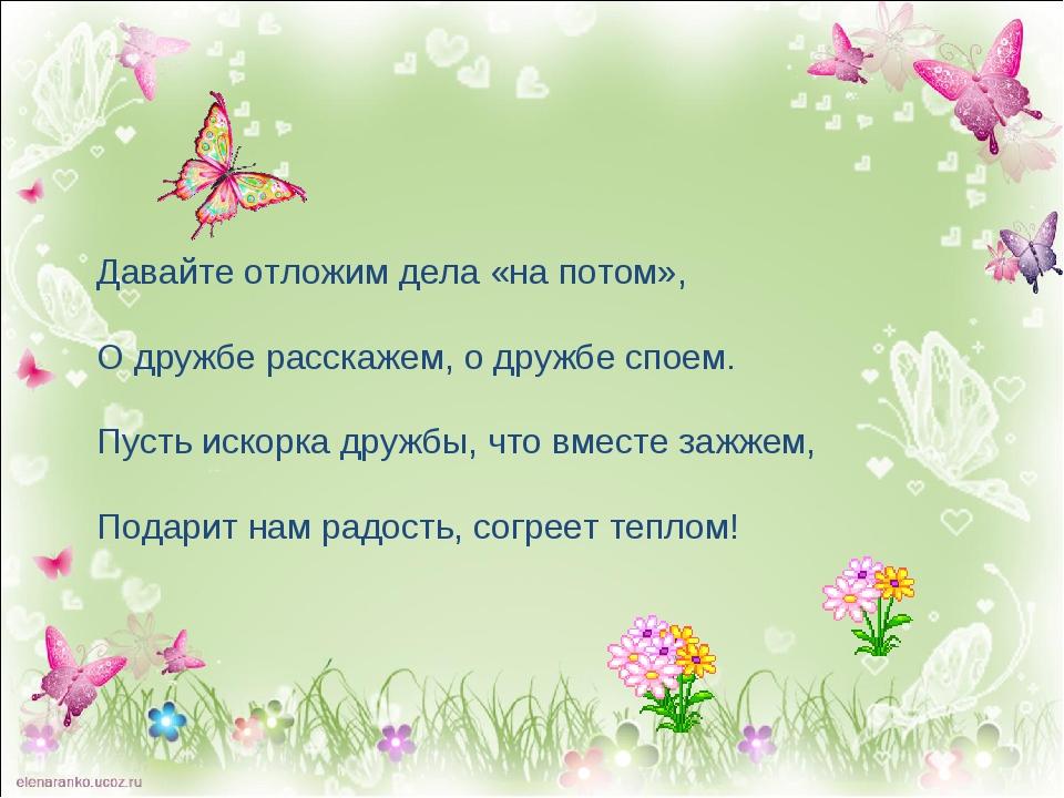 Давайте отложим дела «на потом», О дружбе расскажем, о дружбе споем. Пусть ис...