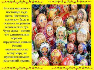 Русская матрешка – настоящее чудо света. Настоящее, поскольку была и остается