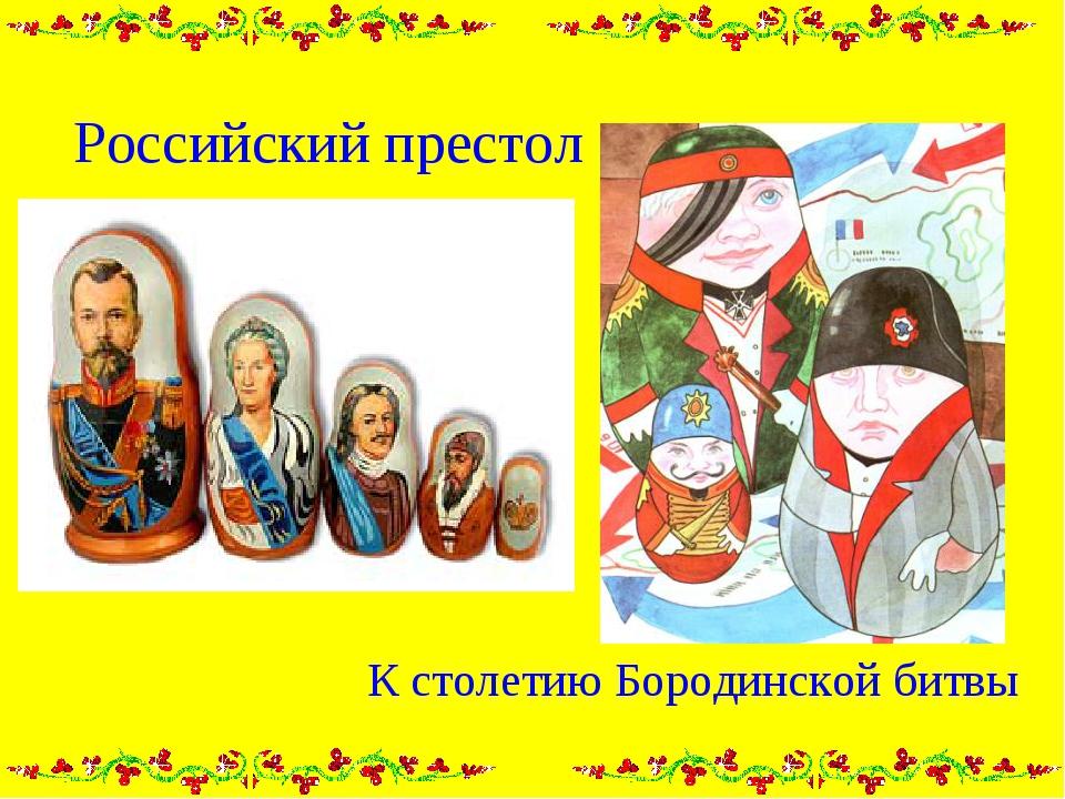 Российский престол К столетию Бородинской битвы