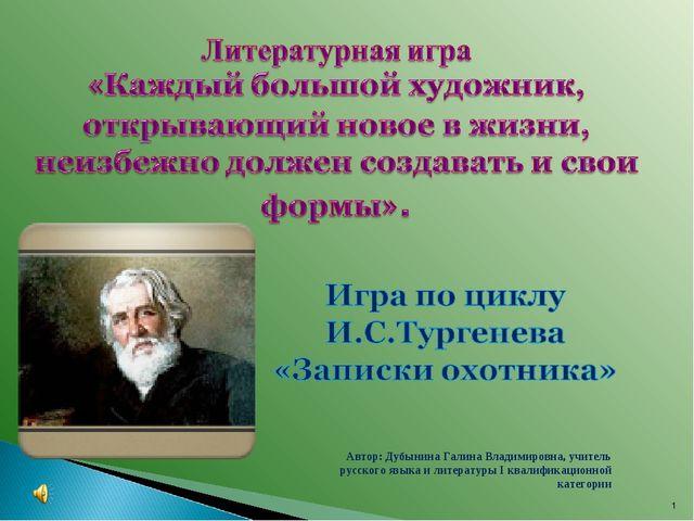 * Автор: Дубынина Галина Владимировна, учитель русского языка и литературы I...