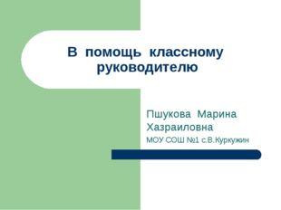 В помощь классному руководителю Пшукова Марина Хазраиловна МОУ СОШ №1 с.В.Кур