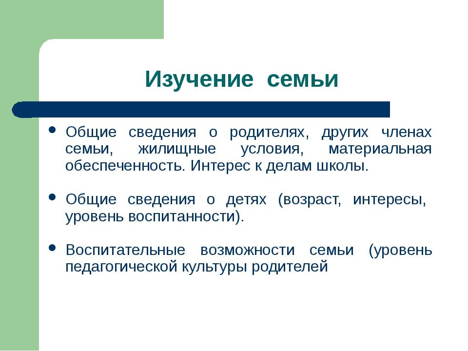Изучение семьи Общие сведения о родителях, других членах семьи, жилищные усло...
